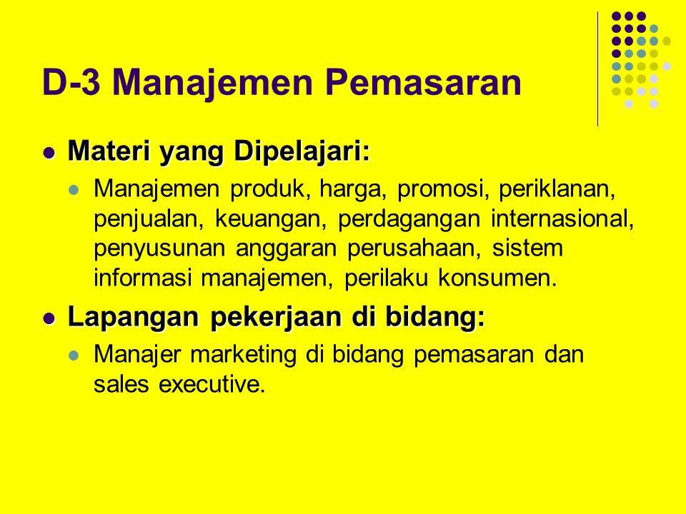 D-3 Manajemen Pemasaran Materi yang Dipelajari: Materi yang Dipelajari: Manajemen produk, harga, promosi, periklanan, penjualan, keuangan, perdagangan internasional, penyusunan anggaran perusahaan, sistem informasi manajemen, perilaku konsumen.