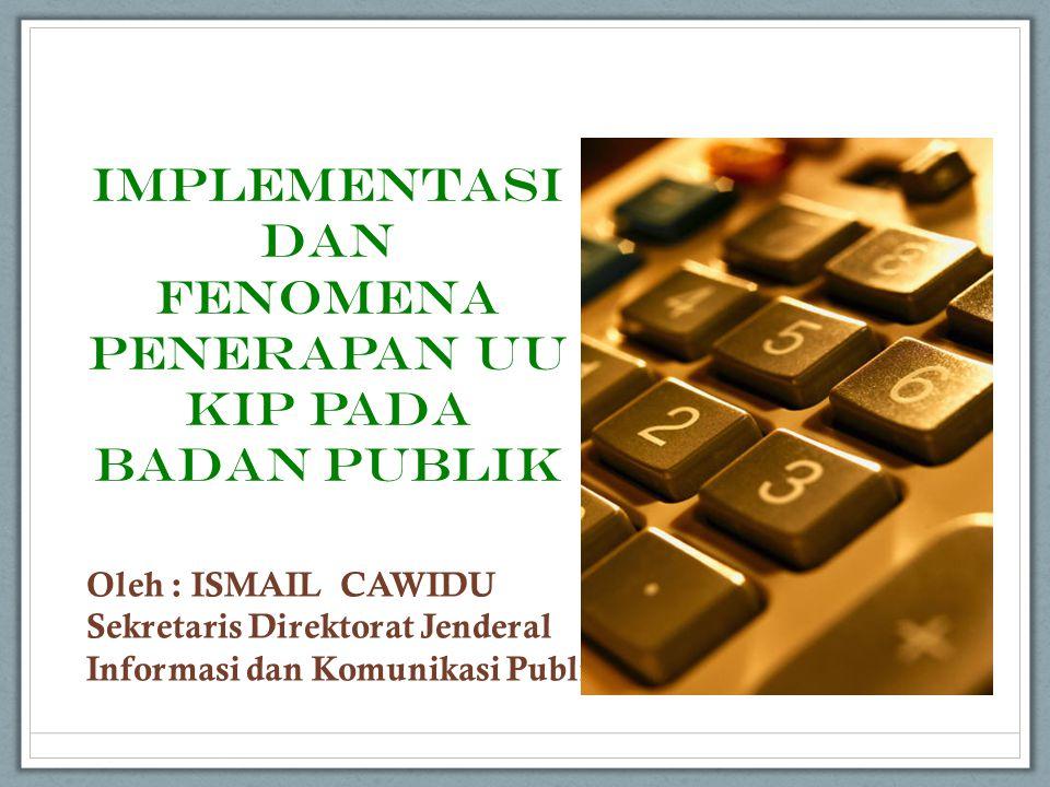 IMPLEMENTASI DAN FENOMENA PENERAPAN UU KIP PADA BADAN PUBLIK Oleh : ISMAIL CAWIDU Sekretaris Direktorat Jenderal Informasi dan Komunikasi Publik