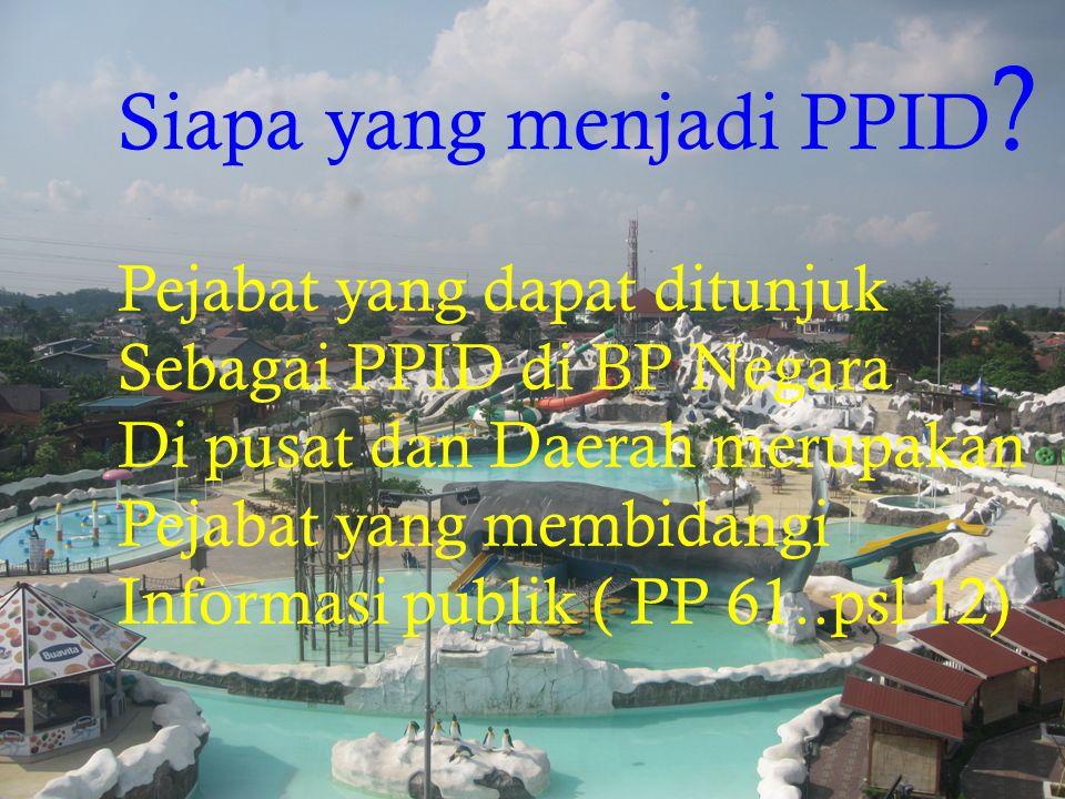 Siapa yang menjadi PPID ? Pejabat yang dapat ditunjuk Sebagai PPID di BP Negara Di pusat dan Daerah merupakan Pejabat yang membidangi Informasi publik