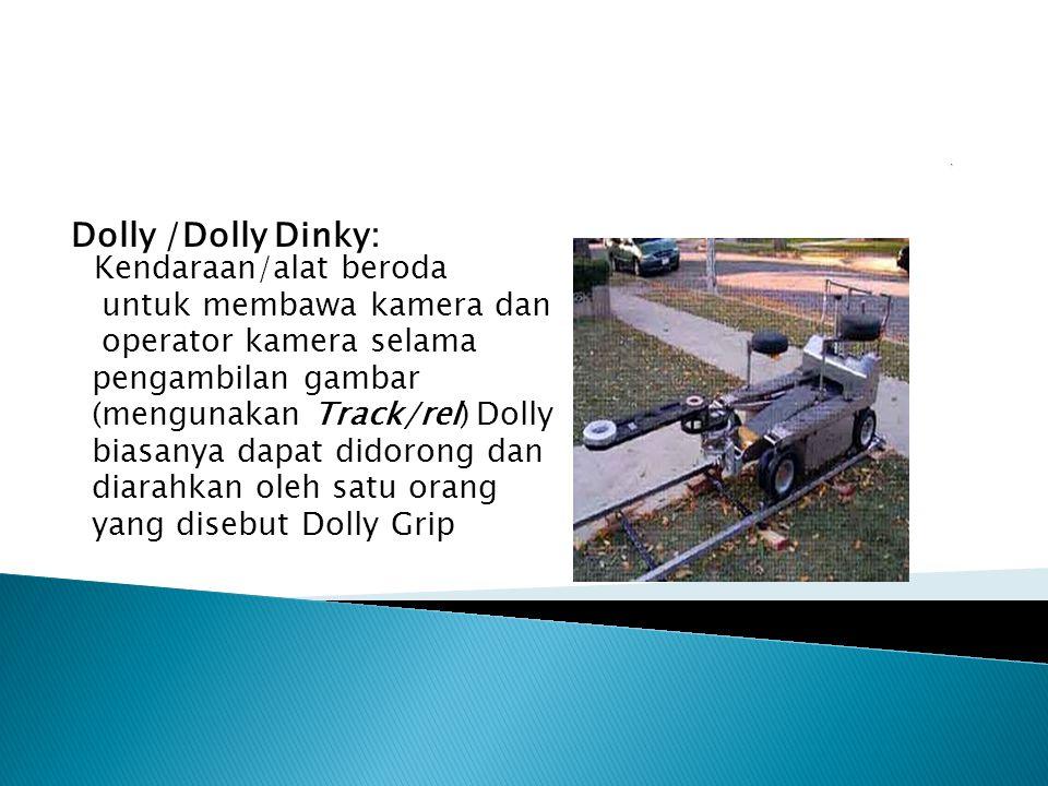 Dolly /Dolly Dinky: Kendaraan/alat beroda untuk membawa kamera dan operator kamera selama pengambilan gambar (mengunakan Track/rel) Dolly biasanya dap