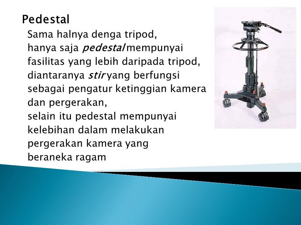 Pedestal Sama halnya denga tripod, hanya saja pedestal mempunyai fasilitas yang lebih daripada tripod, diantaranya stir yang berfungsi sebagai pengatu