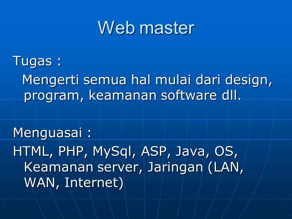 Web Administrator Tugas : Memaintenance suatu server, mengerti sistem operasi (mulai dari instalasi sampai dengan masalah trouble shooting) Menguasai : SO Linux, SO NT, Jaringan (LAN,WAN, Internet), Keamanan server.