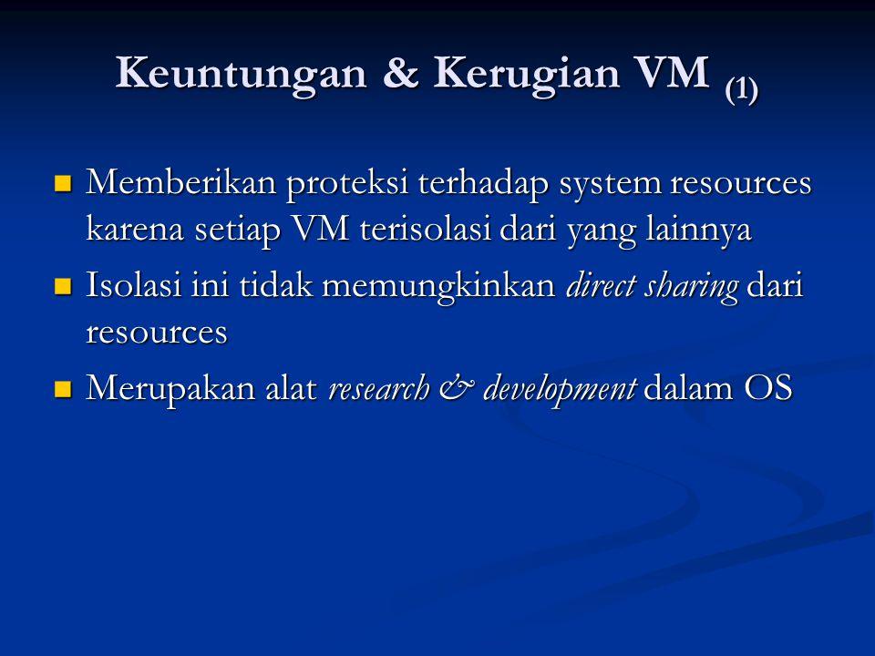 Keuntungan & Kerugian VM (1) Memberikan proteksi terhadap system resources karena setiap VM terisolasi dari yang lainnya Memberikan proteksi terhadap