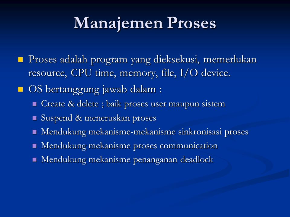 Manajemen Proses Proses adalah program yang dieksekusi, memerlukan resource, CPU time, memory, file, I/O device. Proses adalah program yang dieksekusi