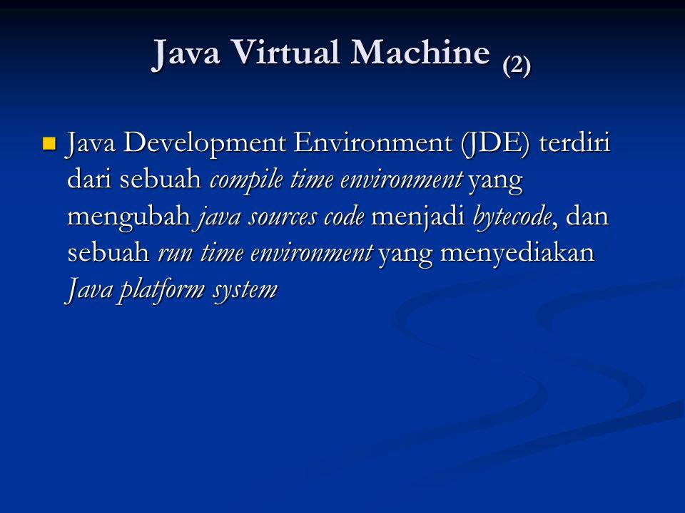 Java Virtual Machine (2) Java Development Environment (JDE) terdiri dari sebuah compile time environment yang mengubah java sources code menjadi bytec