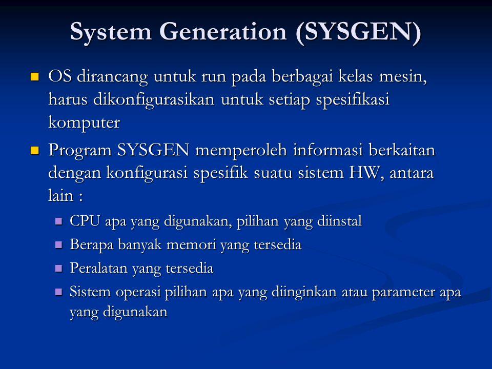 System Generation (SYSGEN) OS dirancang untuk run pada berbagai kelas mesin, harus dikonfigurasikan untuk setiap spesifikasi komputer OS dirancang unt