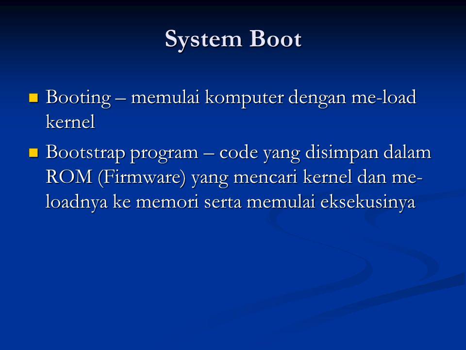 System Boot Booting – memulai komputer dengan me-load kernel Booting – memulai komputer dengan me-load kernel Bootstrap program – code yang disimpan d