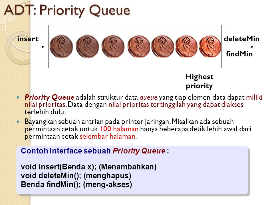 ADT: Priority Queue Priority Queue adalah struktur data queue yang tiap elemen data dapat miliki nilai prioritas. Data dengan nilai prioritas tertingg