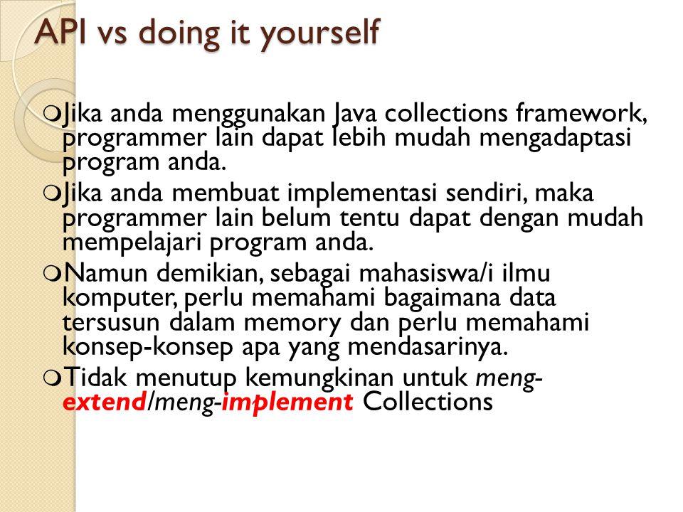 API vs doing it yourself  Jika anda menggunakan Java collections framework, programmer lain dapat lebih mudah mengadaptasi program anda.