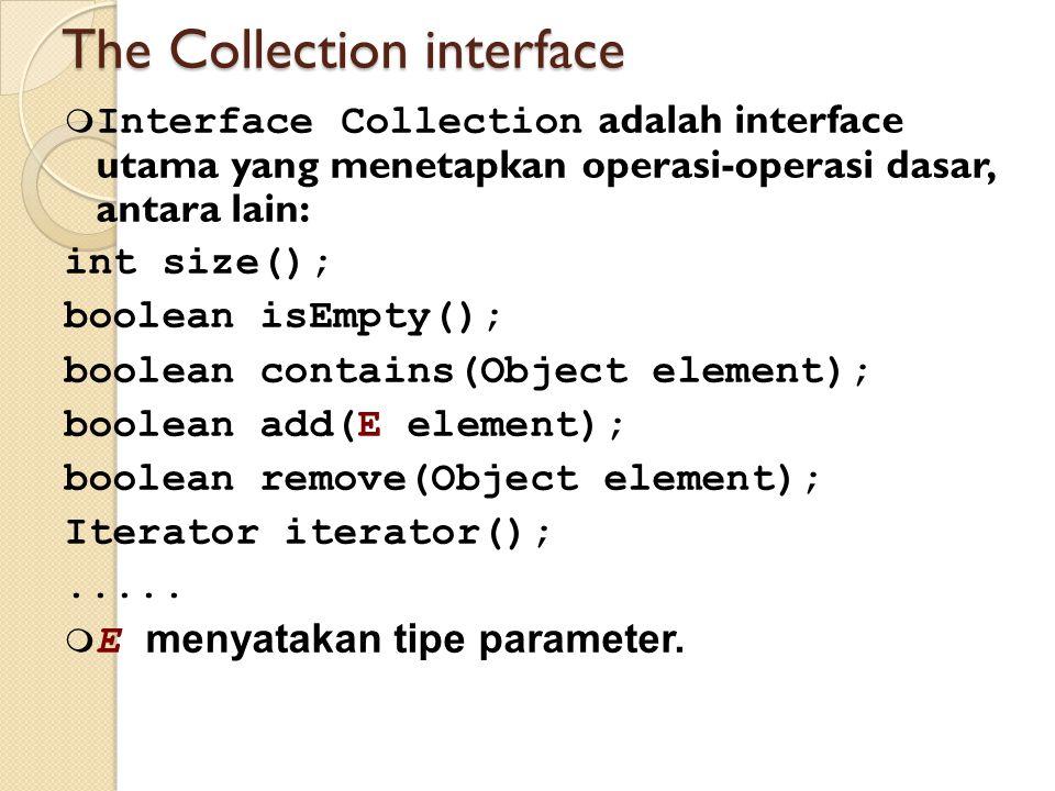 The Collection interface  Interface Collection adalah interface utama yang menetapkan operasi-operasi dasar, antara lain: int size(); boolean isEmpty(); boolean contains(Object element); boolean add(E element); boolean remove(Object element); Iterator iterator();.....