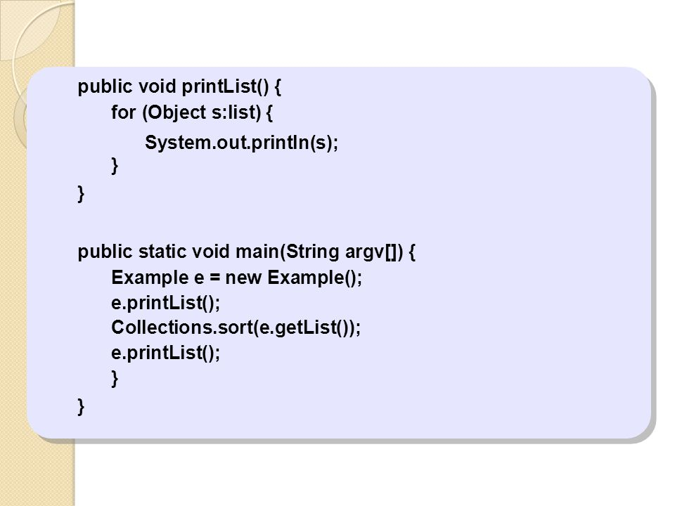 public void printList() { for (Object s:list) { System.out.println(s); } public static void main(String argv[]) { Example e = new Example(); e.printLi