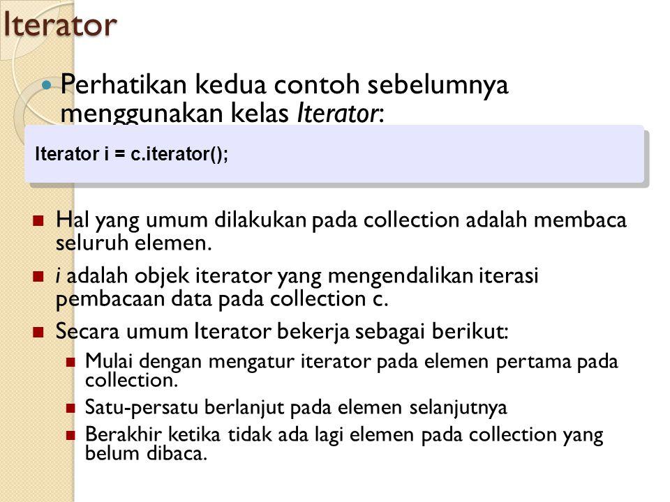 Iterator Perhatikan kedua contoh sebelumnya menggunakan kelas Iterator: Iterator i = c.iterator(); Iterator i = c.iterator(); Hal yang umum dilakukan pada collection adalah membaca seluruh elemen.