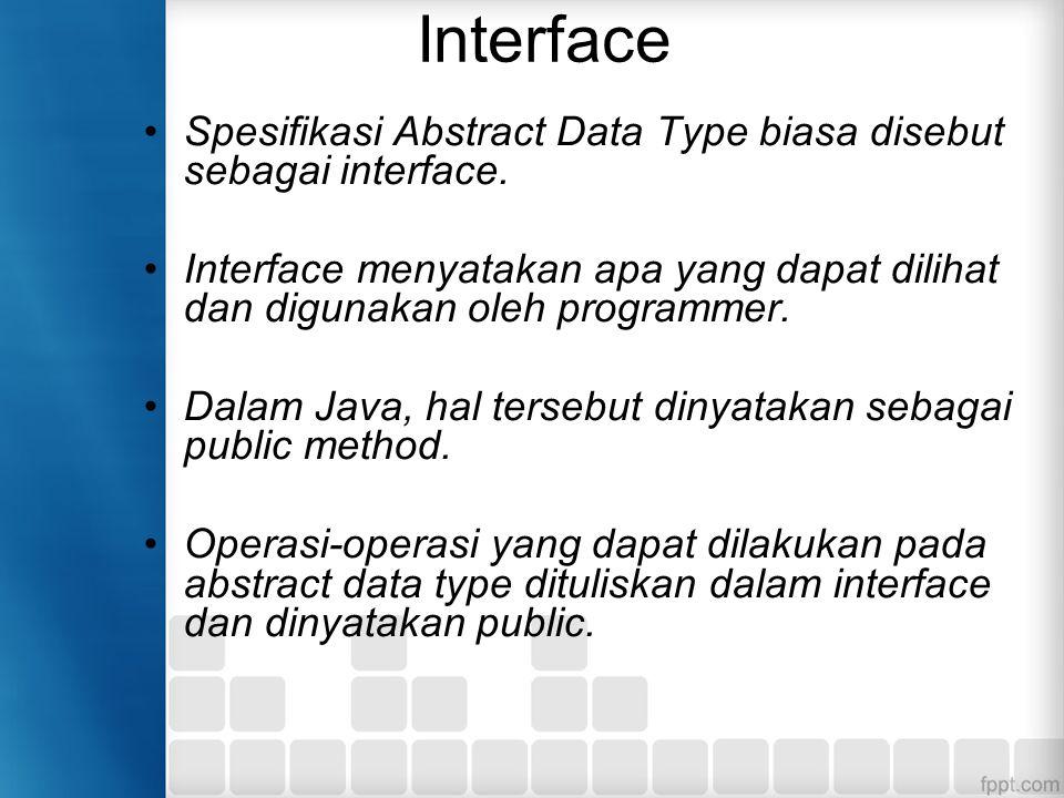 Pemisahan interface dengan implementasi Pengguna dari sebuah abstract data type hanya perlu memikirkan dan mempelajari interface yang diberikan tanpa perlu mengetahui banyak bagaimana implementasi dilakukan.