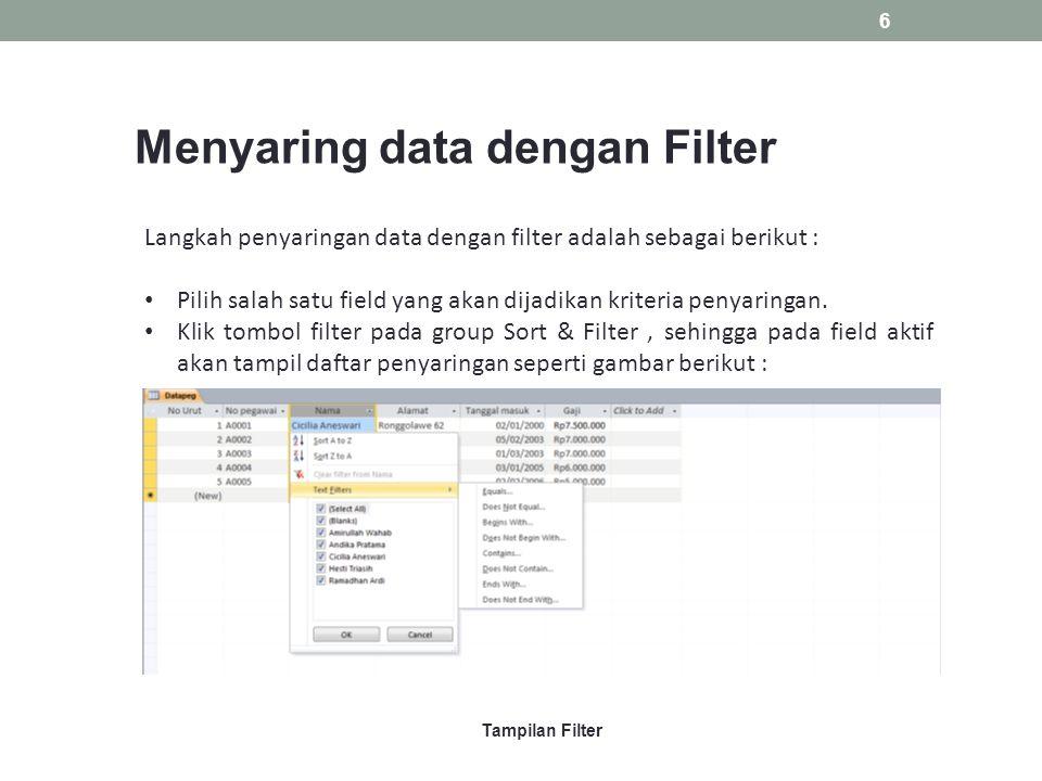 Menyaring data dengan Filter Langkah penyaringan data dengan filter adalah sebagai berikut : Pilih salah satu field yang akan dijadikan kriteria penyaringan.