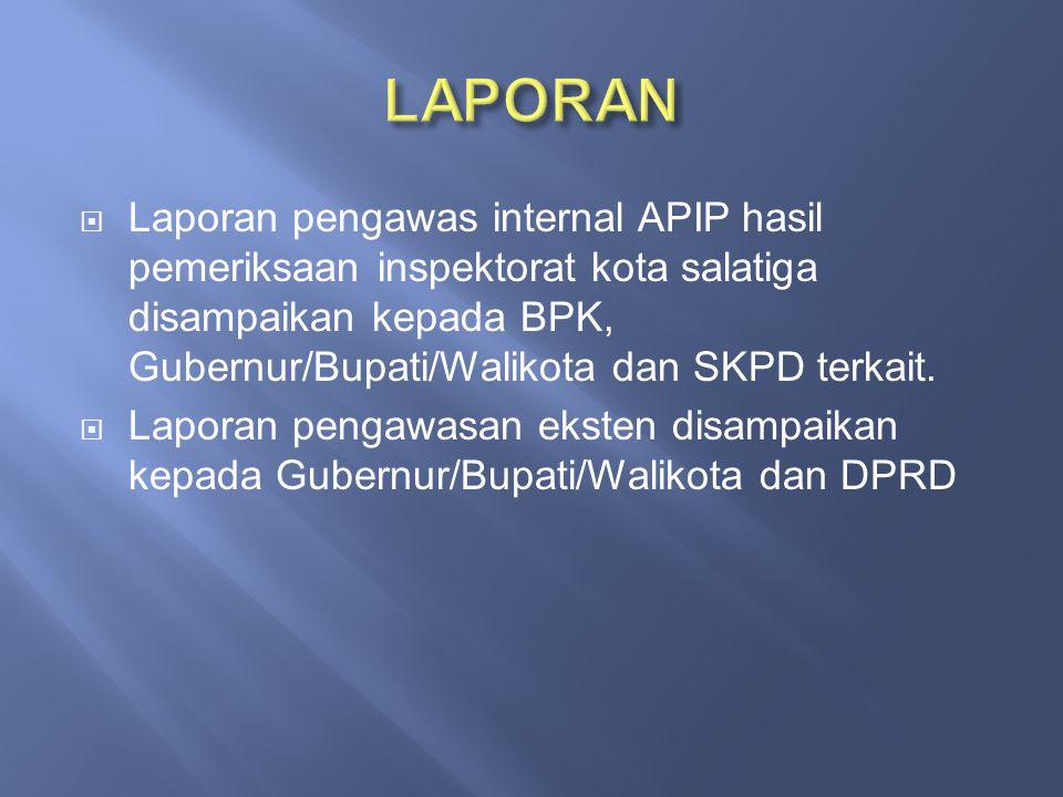  Laporan pengawas internal APIP hasil pemeriksaan inspektorat kota salatiga disampaikan kepada BPK, Gubernur/Bupati/Walikota dan SKPD terkait.  Lapo