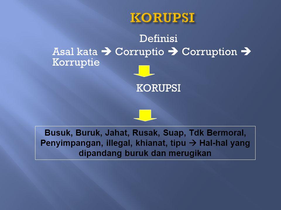 KORUPSI Definisi Asal kata  Corruptio  Corruption  Korruptie KORUPSI Busuk, Buruk, Jahat, Rusak, Suap, Tdk Bermoral, Penyimpangan, illegal, khianat