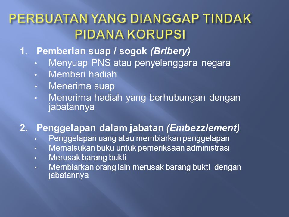 1. Pemberian suap / sogok (Bribery) Menyuap PNS atau penyelenggara negara Memberi hadiah Menerima suap Menerima hadiah yang berhubungan dengan jabatan