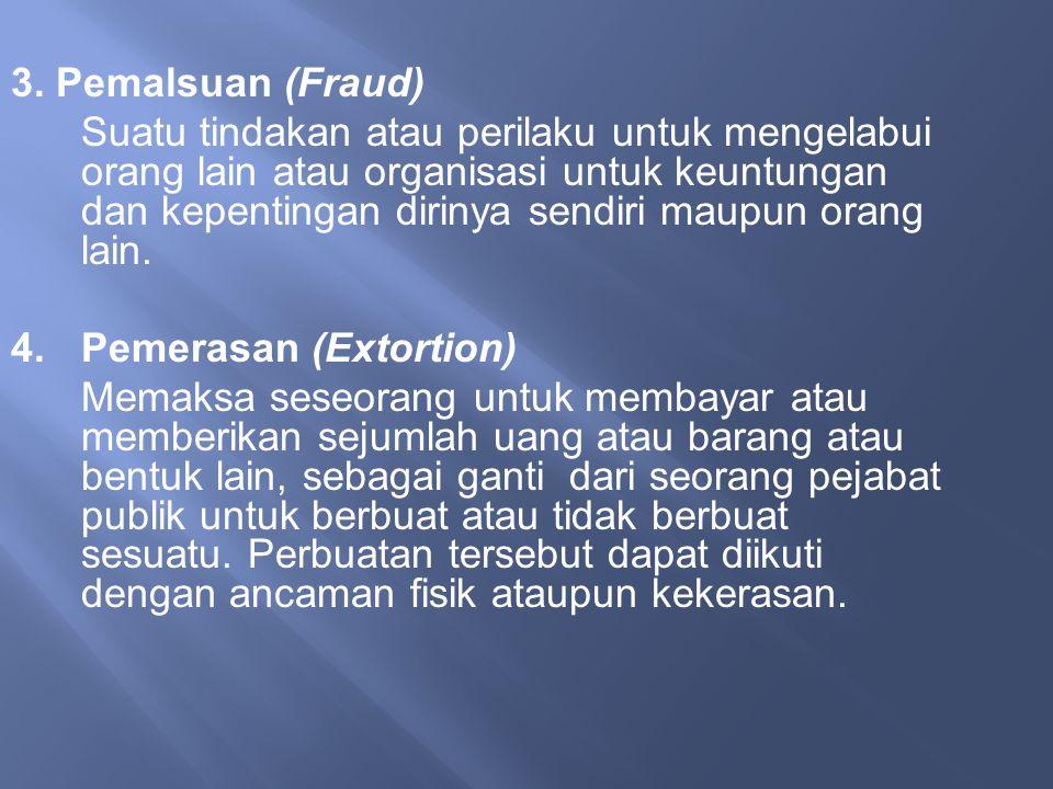 3. Pemalsuan (Fraud) Suatu tindakan atau perilaku untuk mengelabui orang lain atau organisasi untuk keuntungan dan kepentingan dirinya sendiri maupun