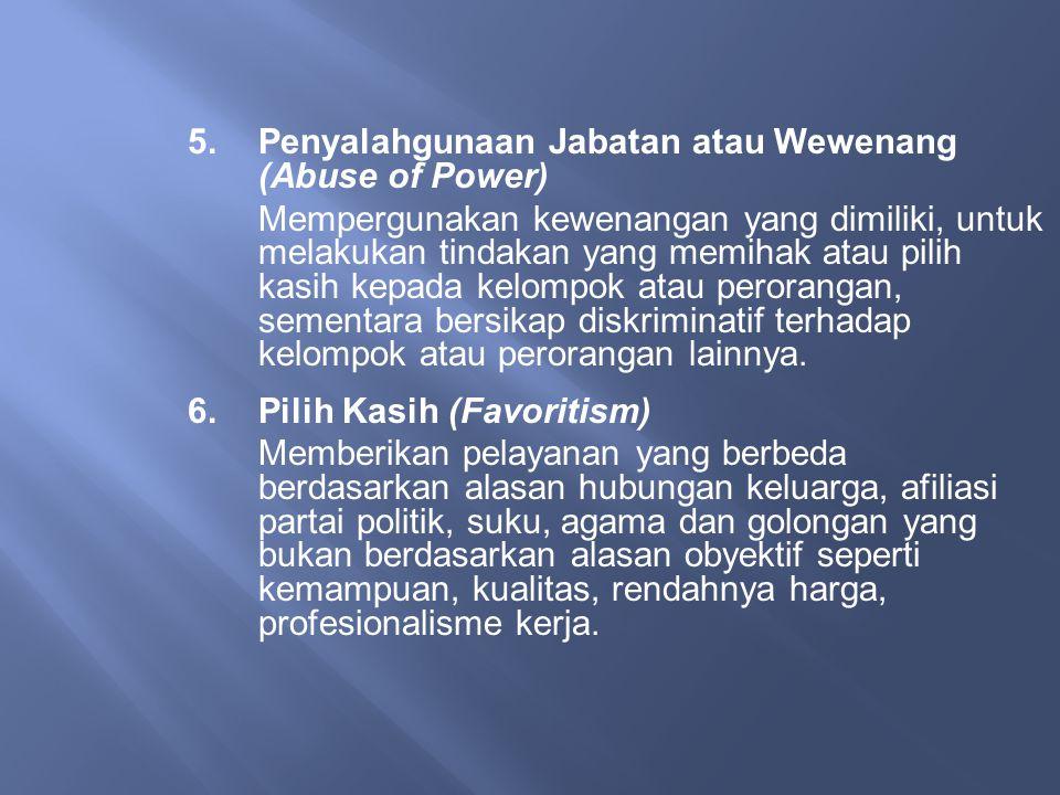 5.Penyalahgunaan Jabatan atau Wewenang (Abuse of Power) Mempergunakan kewenangan yang dimiliki, untuk melakukan tindakan yang memihak atau pilih kasih