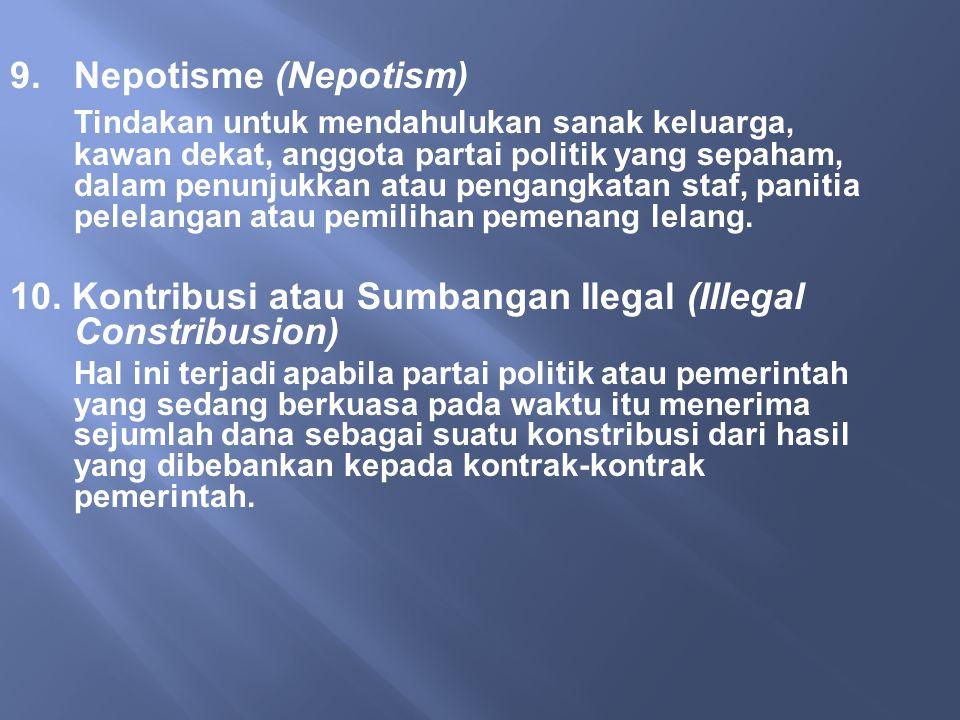 9.Nepotisme (Nepotism) Tindakan untuk mendahulukan sanak keluarga, kawan dekat, anggota partai politik yang sepaham, dalam penunjukkan atau pengangkat