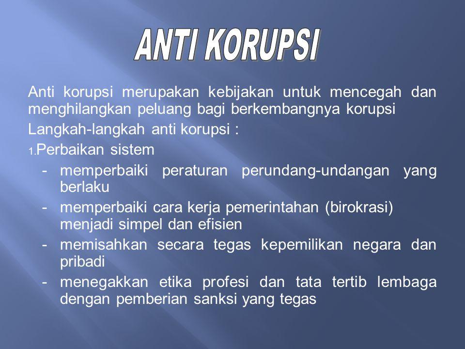Anti korupsi merupakan kebijakan untuk mencegah dan menghilangkan peluang bagi berkembangnya korupsi Langkah-langkah anti korupsi : 1. Perbaikan siste