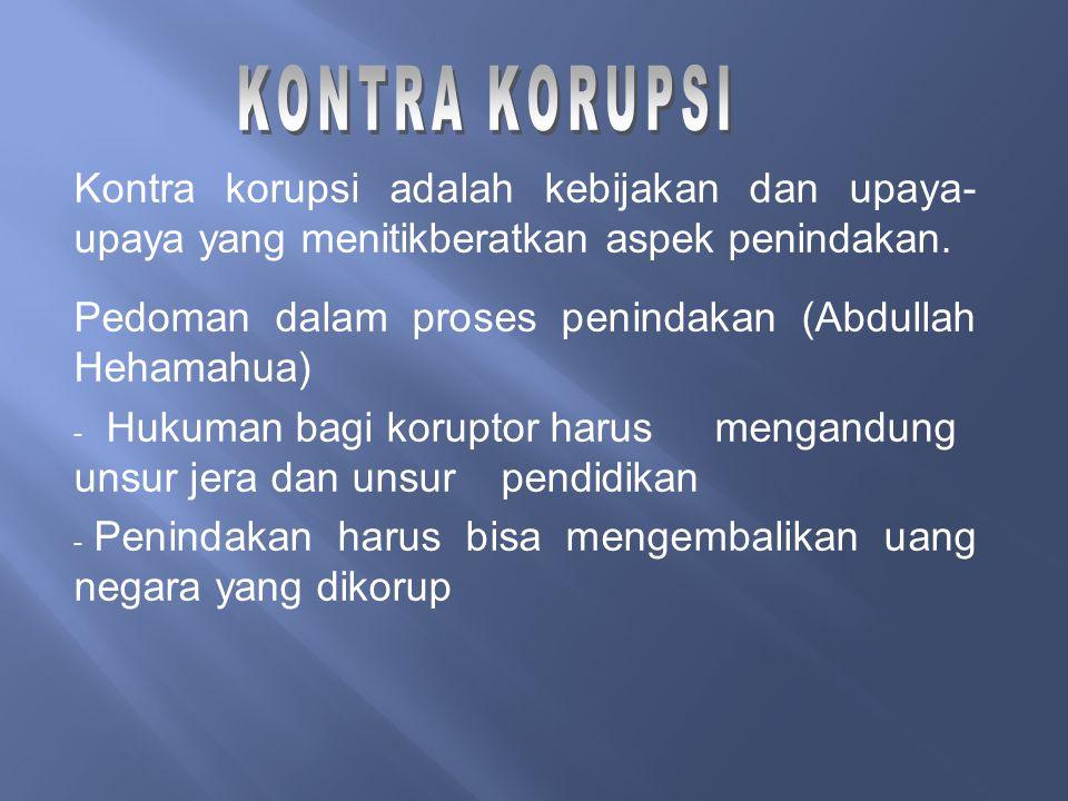 Kontra korupsi adalah kebijakan dan upaya- upaya yang menitikberatkan aspek penindakan. Pedoman dalam proses penindakan (Abdullah Hehamahua) - Hukuman