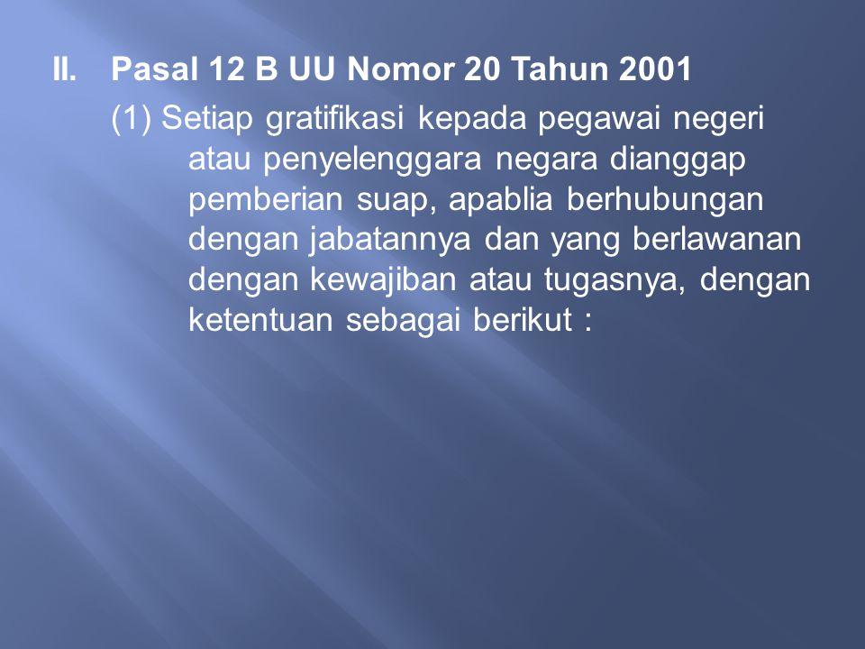 II.Pasal 12 B UU Nomor 20 Tahun 2001 (1) Setiap gratifikasi kepada pegawai negeri atau penyelenggara negara dianggap pemberian suap, apablia berhubung