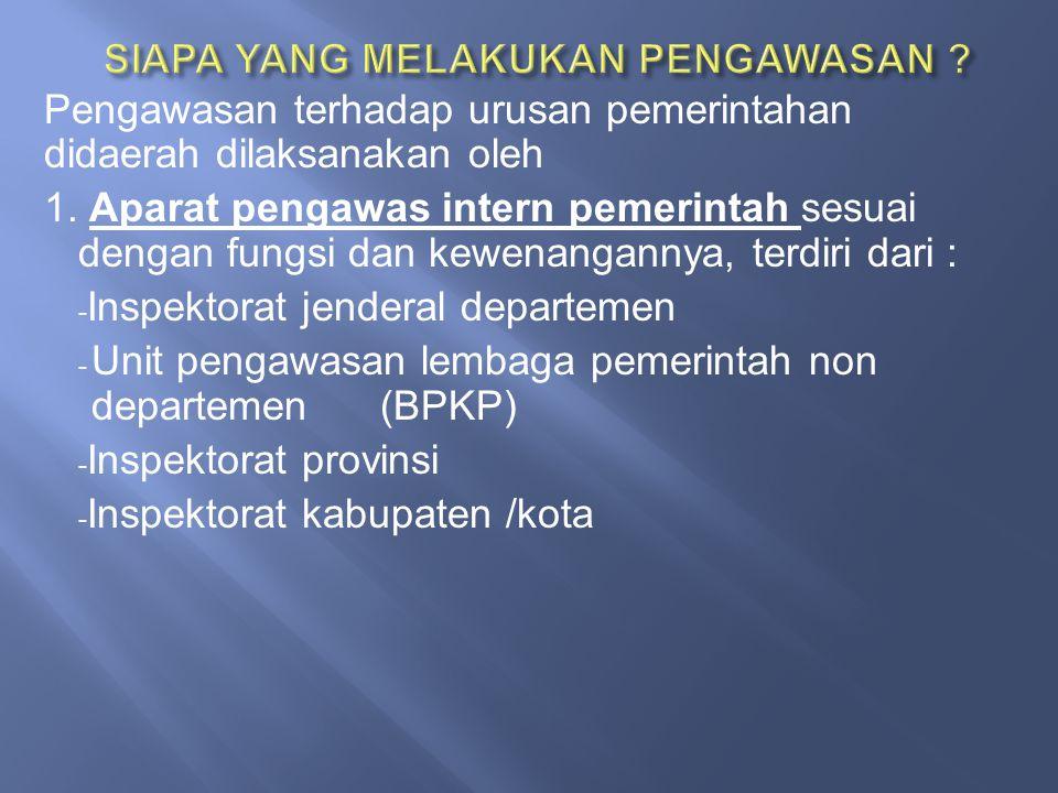 Pengawasan terhadap urusan pemerintahan didaerah dilaksanakan oleh 1. Aparat pengawas intern pemerintah sesuai dengan fungsi dan kewenangannya, terdir