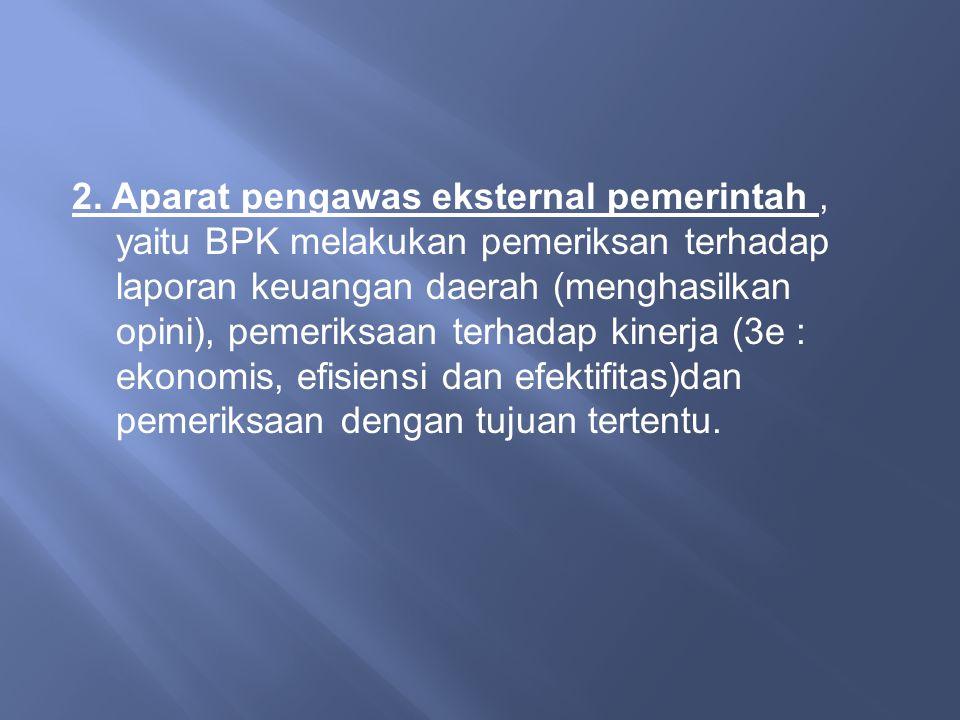 2. Aparat pengawas eksternal pemerintah, yaitu BPK melakukan pemeriksan terhadap laporan keuangan daerah (menghasilkan opini), pemeriksaan terhadap ki