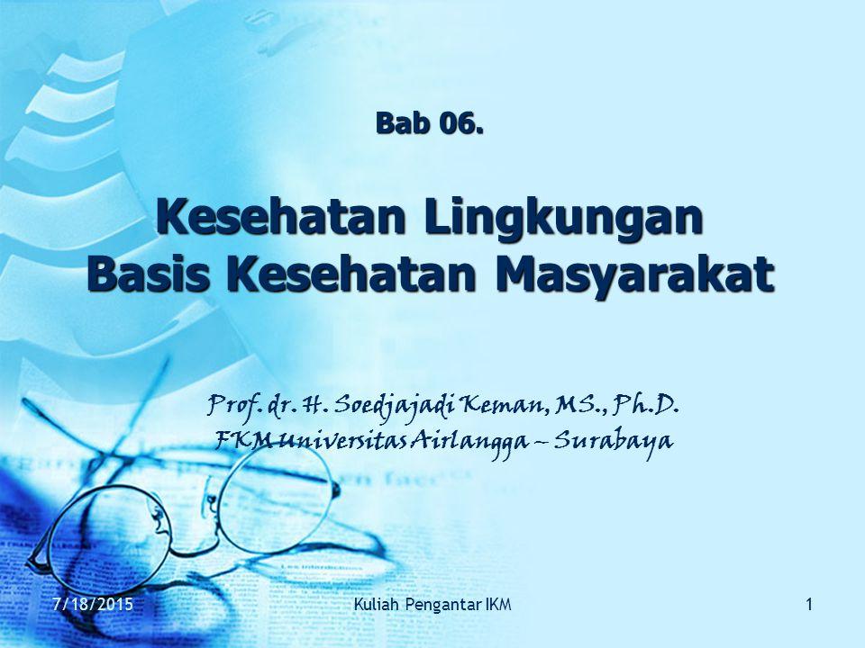 7/18/2015Kuliah Pengantar IKM1 Bab 06. Kesehatan Lingkungan Basis Kesehatan Masyarakat Prof. dr. H. Soedjajadi Keman, MS., Ph.D. FKM Universitas Airla
