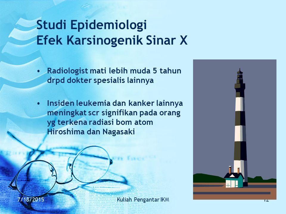 7/18/2015Kuliah Pengantar IKM12 Studi Epidemiologi Efek Karsinogenik Sinar X Radiologist mati lebih muda 5 tahun drpd dokter spesialis lainnya Insiden