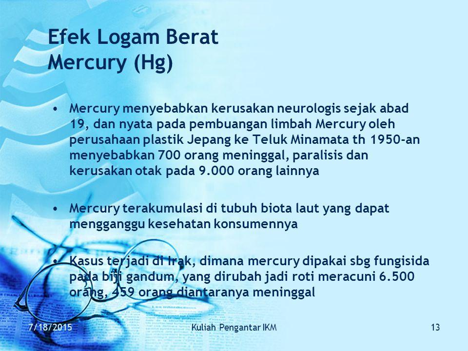 7/18/2015Kuliah Pengantar IKM13 Efek Logam Berat Mercury (Hg) Mercury menyebabkan kerusakan neurologis sejak abad 19, dan nyata pada pembuangan limbah Mercury oleh perusahaan plastik Jepang ke Teluk Minamata th 1950-an menyebabkan 700 orang meninggal, paralisis dan kerusakan otak pada 9.000 orang lainnya Mercury terakumulasi di tubuh biota laut yang dapat mengganggu kesehatan konsumennya Kasus terjadi di Irak, dimana mercury dipakai sbg fungisida pada biji gandum, yang dirubah jadi roti meracuni 6.500 orang, 459 orang diantaranya meninggal