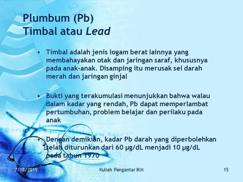 7/18/2015Kuliah Pengantar IKM15 Plumbum (Pb) Timbal atau Lead Timbal adalah jenis logam berat lainnya yang membahayakan otak dan jaringan saraf, khusu