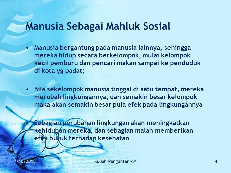 7/18/2015Kuliah Pengantar IKM4 Manusia Sebagai Mahluk Sosial Manusia bergantung pada manusia lainnya, sehingga mereka hidup secara berkelompok, mulai