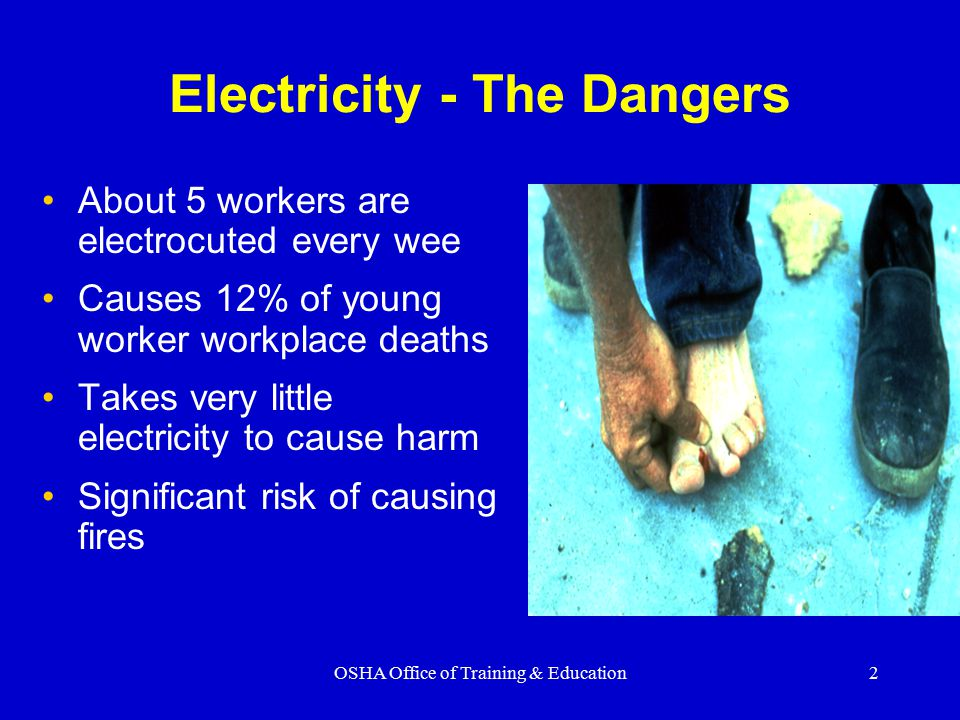 OSHA Office of Training & Education2 Electricity - The Dangers About 5 workers are electrocuted every wee Causes 12% of young worker workplace deaths Takes very little electricity to cause harm Significant risk of causing fires