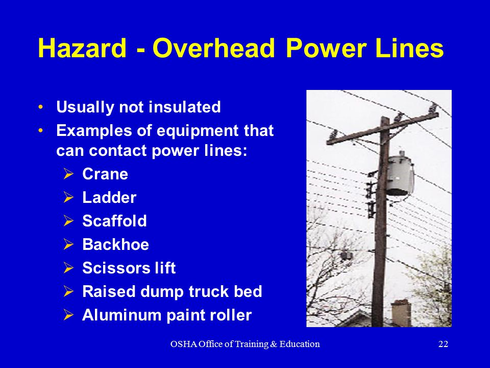 OSHA Office of Training & Education22 Hazard - Overhead Power Lines Usually not insulated Examples of equipment that can contact power lines:  Crane  Ladder  Scaffold  Backhoe  Scissors lift  Raised dump truck bed  Aluminum paint roller