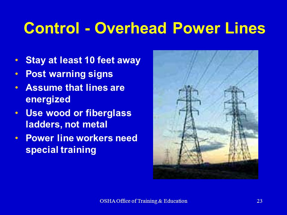OSHA Office of Training & Education23 Control - Overhead Power Lines Stay at least 10 feet away Post warning signs Assume that lines are energized Use wood or fiberglass ladders, not metal Power line workers need special training