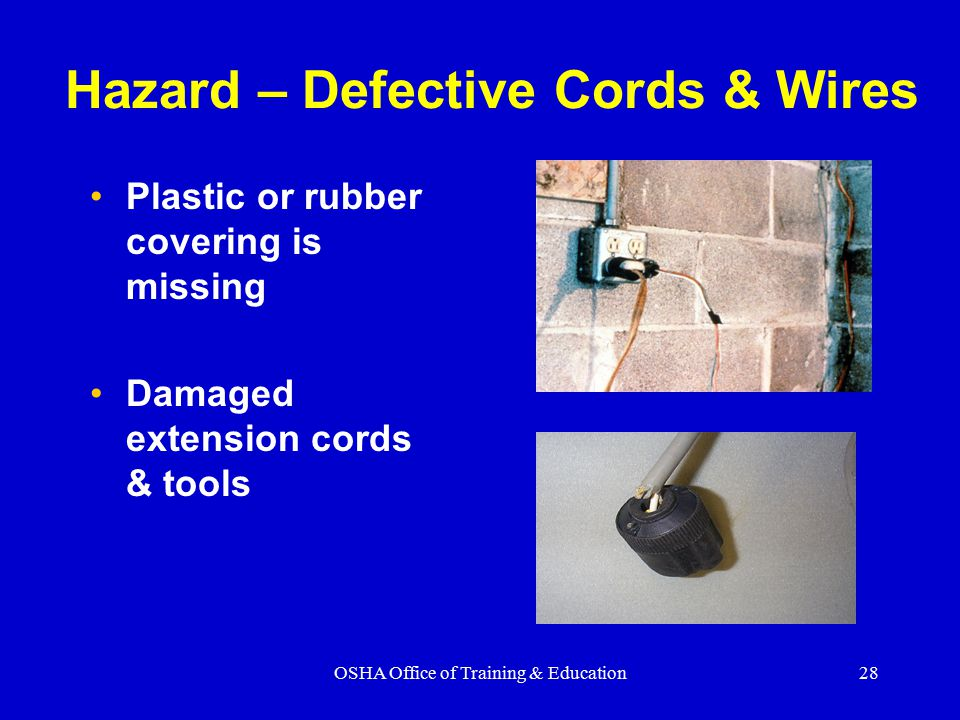 OSHA Office of Training & Education28 Hazard – Defective Cords & Wires Plastic or rubber covering is missing Damaged extension cords & tools