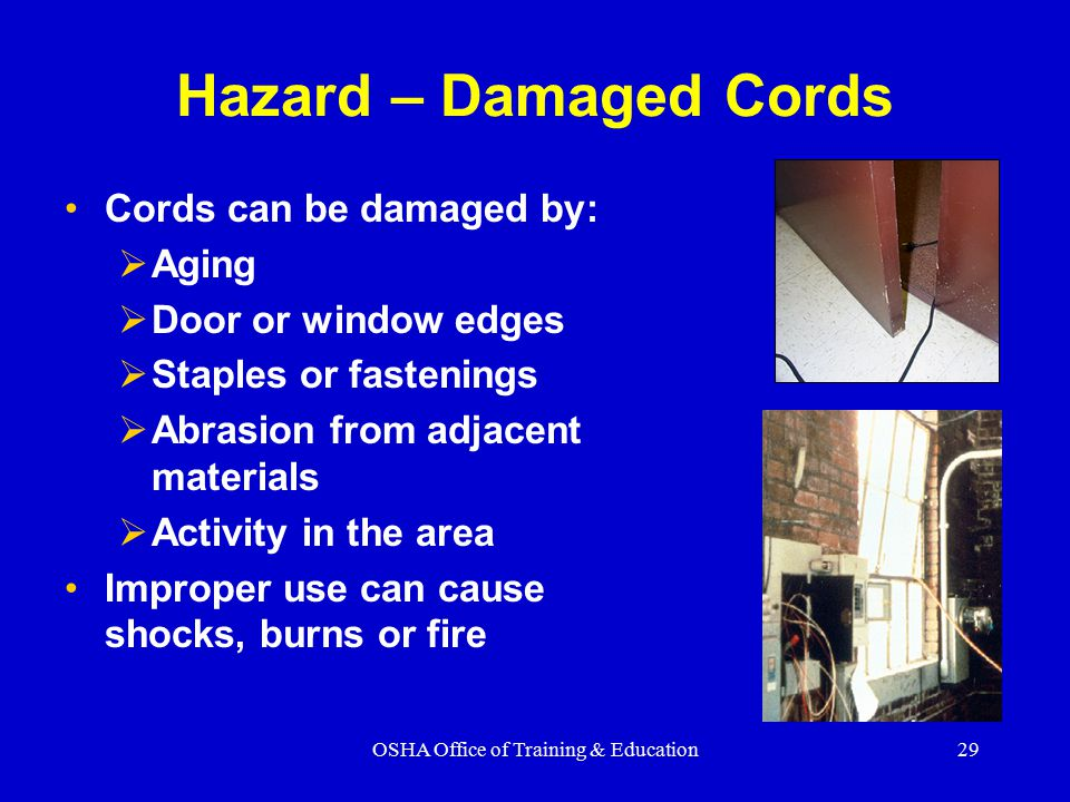 OSHA Office of Training & Education29 Hazard – Damaged Cords Cords can be damaged by:  Aging  Door or window edges  Staples or fastenings  Abrasion from adjacent materials  Activity in the area Improper use can cause shocks, burns or fire