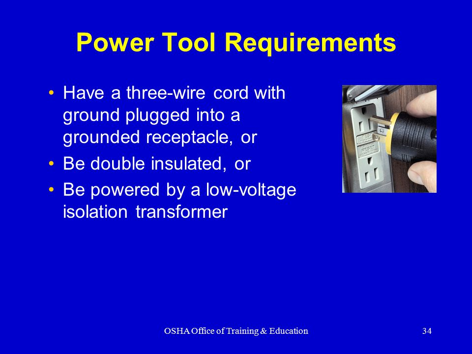 OSHA Office of Training & Education34 Power Tool Requirements Have a three-wire cord with ground plugged into a grounded receptacle, or Be double insulated, or Be powered by a low-voltage isolation transformer