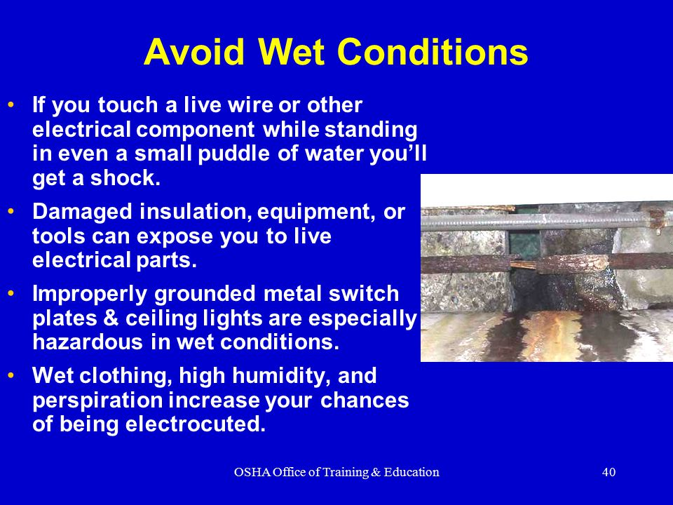 OSHA Office of Training & Education40 Avoid Wet Conditions If you touch a live wire or other electrical component while standing in even a small puddle of water you'll get a shock.