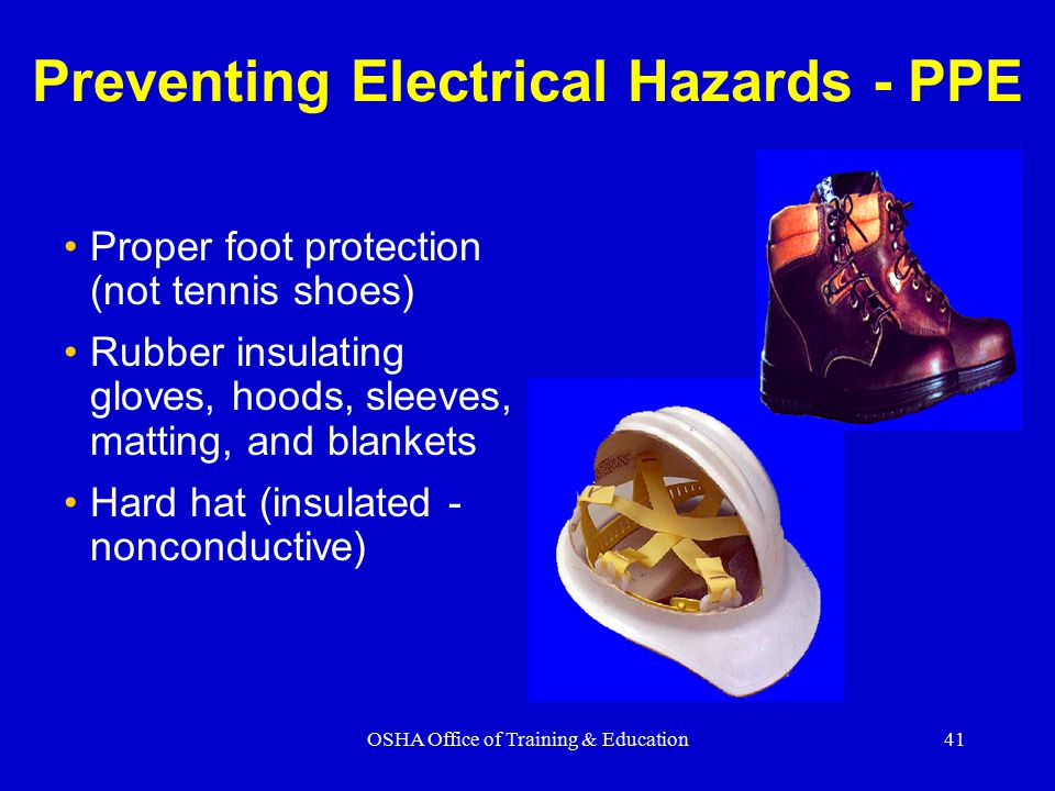 OSHA Office of Training & Education41 Preventing Electrical Hazards - PPE Proper foot protection (not tennis shoes) Rubber insulating gloves, hoods, sleeves, matting, and blankets Hard hat (insulated - nonconductive)