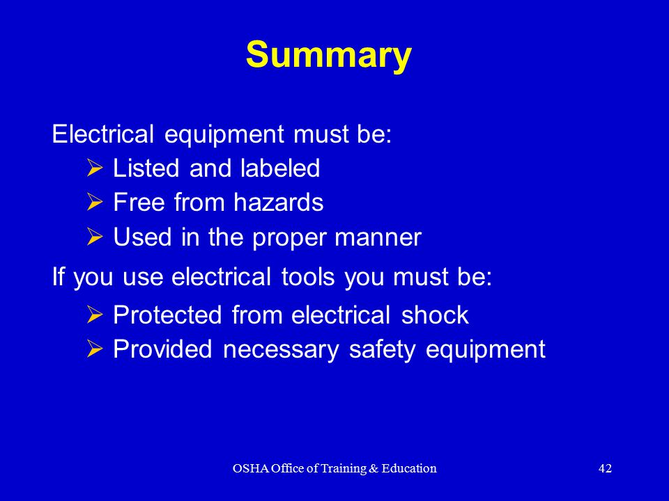 OSHA Office of Training & Education42 Summary Electrical equipment must be:  Listed and labeled  Free from hazards  Used in the proper manner If you use electrical tools you must be:  Protected from electrical shock  Provided necessary safety equipment