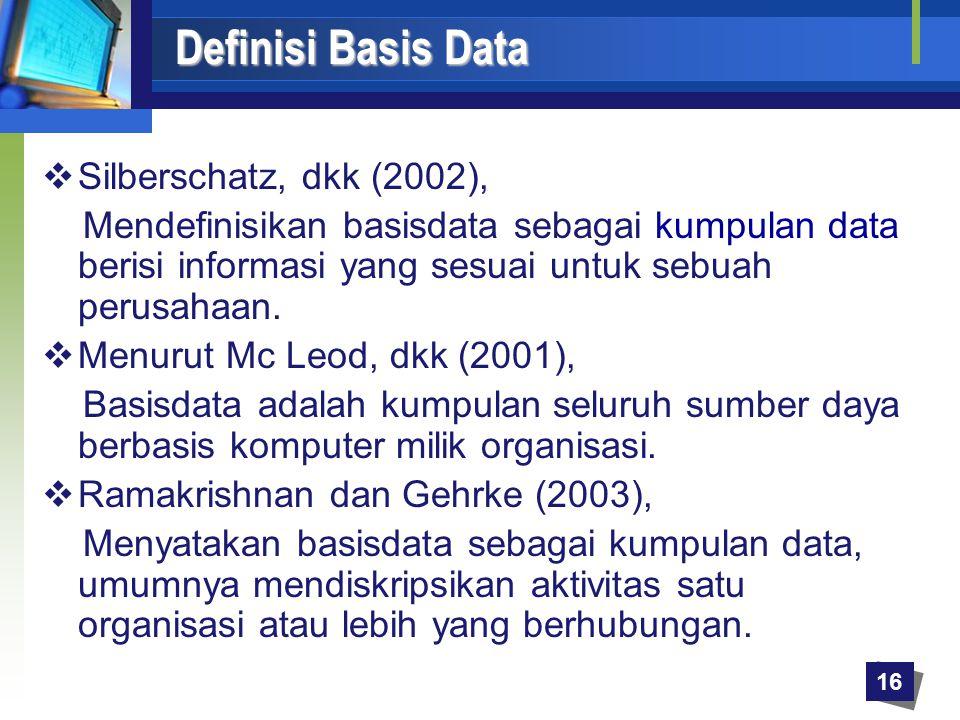 Definisi Basis Data Definisi Basis Data  Silberschatz, dkk (2002), Mendefinisikan basisdata sebagai kumpulan data berisi informasi yang sesuai untuk