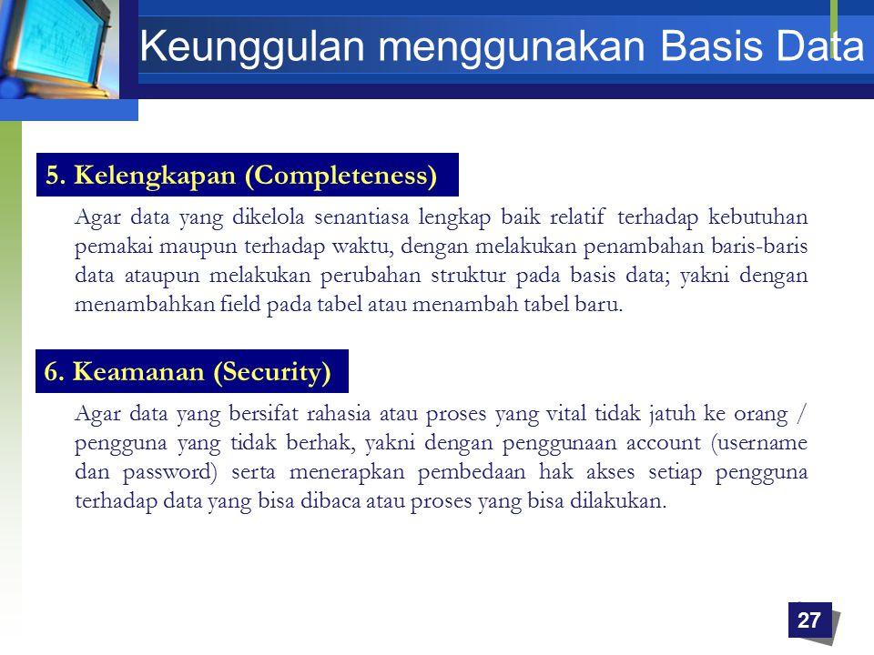 5. Kelengkapan (Completeness) Agar data yang dikelola senantiasa lengkap baik relatif terhadap kebutuhan pemakai maupun terhadap waktu, dengan melakuk