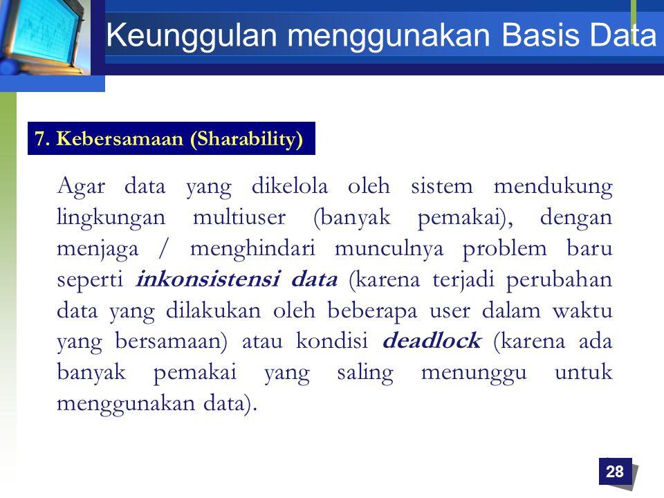 7. Kebersamaan (Sharability) Agar data yang dikelola oleh sistem mendukung lingkungan multiuser (banyak pemakai), dengan menjaga / menghindari munculn