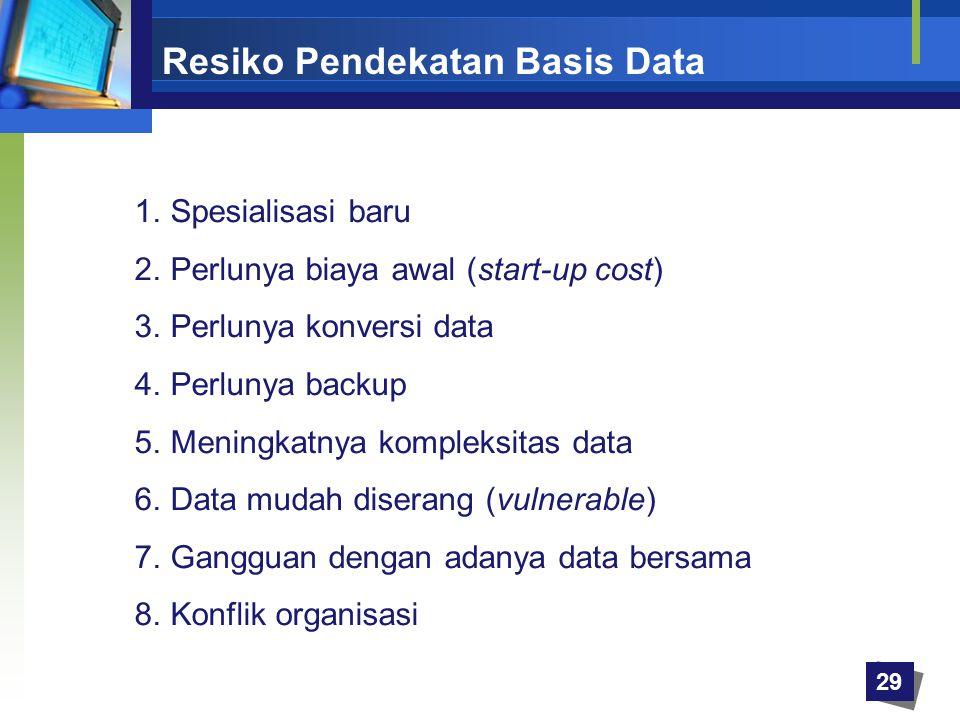 29 Resiko Pendekatan Basis Data 1.Spesialisasi baru 2.Perlunya biaya awal (start-up cost) 3.Perlunya konversi data 4.Perlunya backup 5.Meningkatnya ko