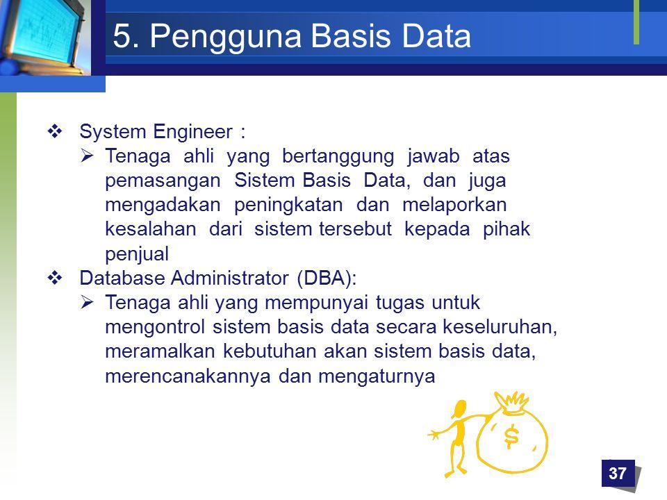 5. Pengguna Basis Data  System Engineer :  Tenaga ahli yang bertanggung jawab atas pemasangan Sistem Basis Data, dan juga mengadakan peningkatan dan