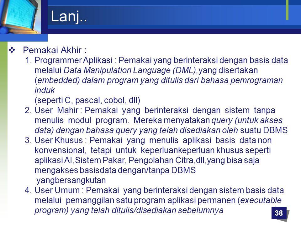 Lanj..  Pemakai Akhir : 1.Programmer Aplikasi : Pemakai yang berinteraksi dengan basis data melalui Data Manipulation Language (DML),yang disertakan