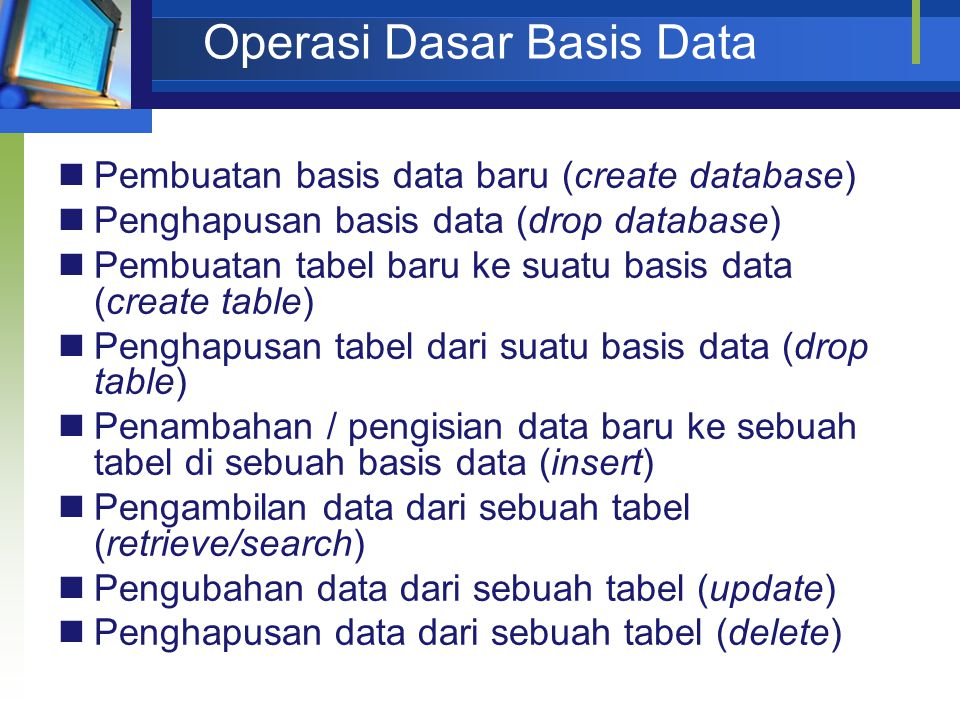 Operasi Dasar Basis Data Pembuatan basis data baru (create database) Penghapusan basis data (drop database) Pembuatan tabel baru ke suatu basis data (